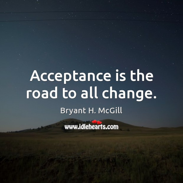 Acceptance is the road to all change. Bryant H. McGill Picture Quote