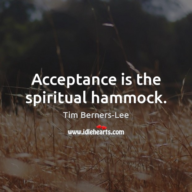 Acceptance is the spiritual hammock. Tim Berners-Lee Picture Quote