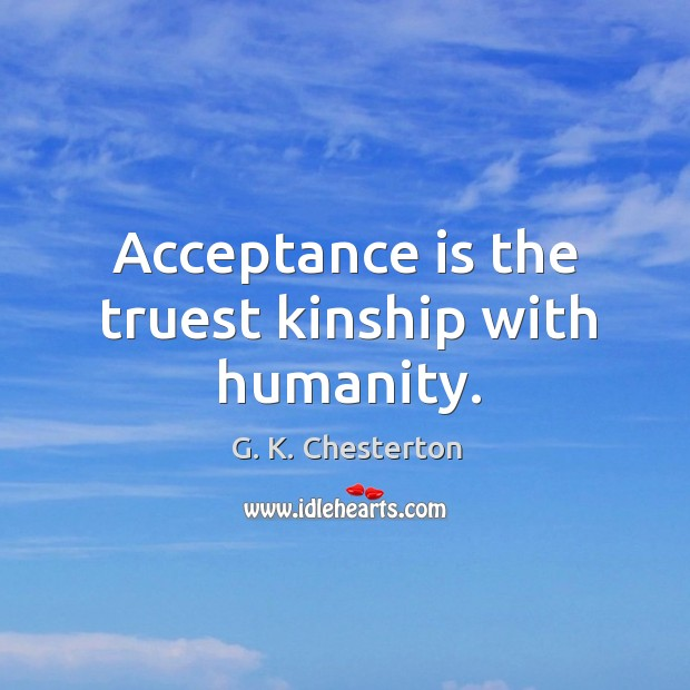 Acceptance is the truest kinship with humanity. G. K. Chesterton Picture Quote
