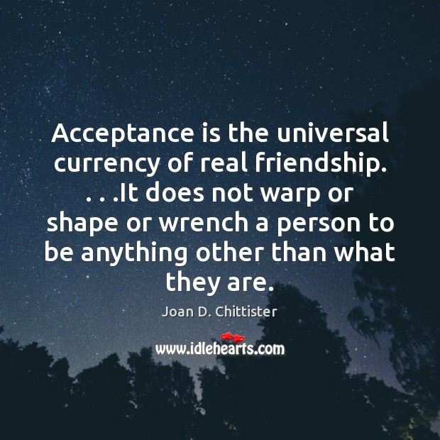 Acceptance is the universal currency of real friendship. . . .It does not warp Real Friends Quotes Image