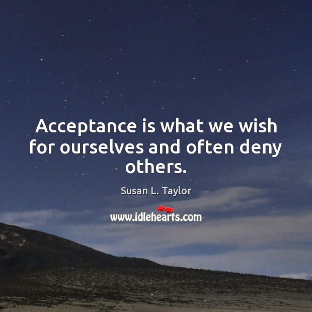 Image, Acceptance is what we wish for ourselves and often deny others.