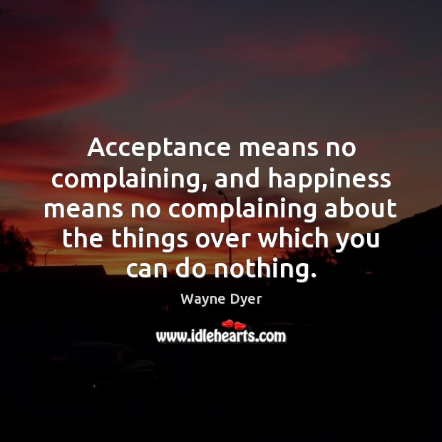 Acceptance means no complaining, and happiness means no complaining about the things Image