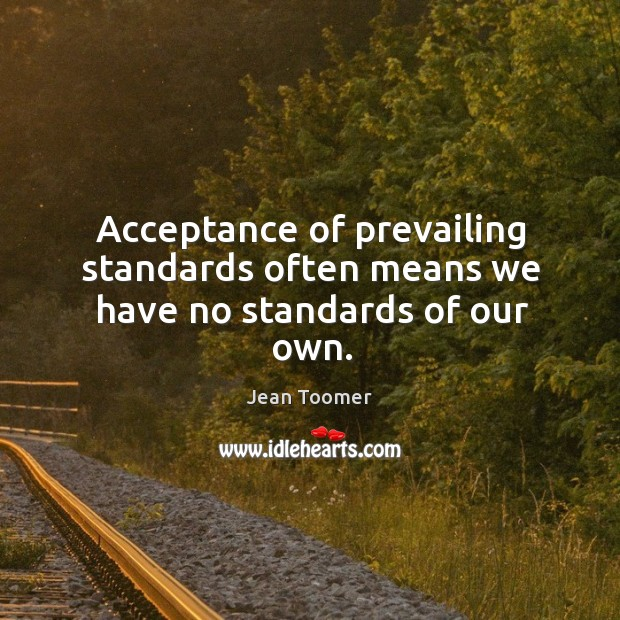 Acceptance of prevailing standards often means we have no standards of our own. Jean Toomer Picture Quote