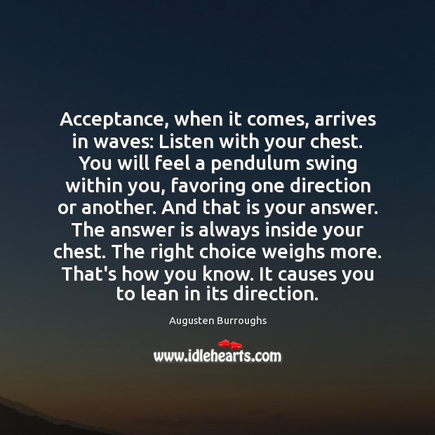 Acceptance, when it comes, arrives in waves: Listen with your chest. You Augusten Burroughs Picture Quote