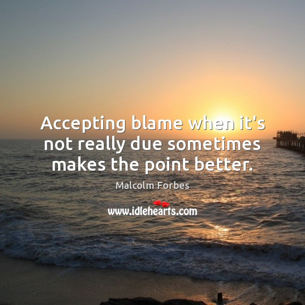 Accepting blame when it's not really due sometimes makes the point better. Malcolm Forbes Picture Quote