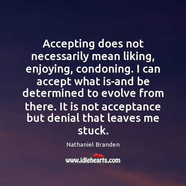 Accepting does not necessarily mean liking, enjoying, condoning. I can accept what Nathaniel Branden Picture Quote