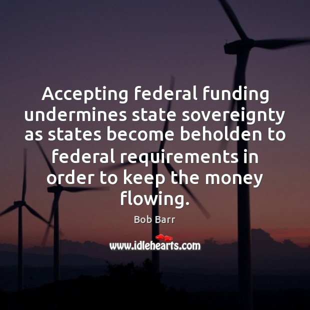 Accepting federal funding undermines state sovereignty as states become beholden to federal Bob Barr Picture Quote