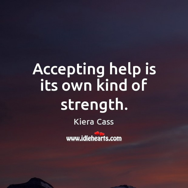 Accepting help is its own kind of strength. Kiera Cass Picture Quote