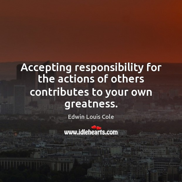 Image, Accepting responsibility for the actions of others contributes to your own greatness.