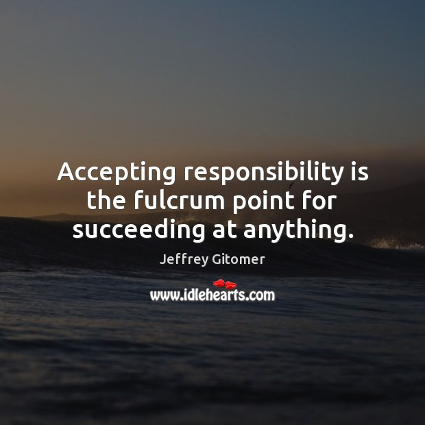 Accepting responsibility is the fulcrum point for succeeding at anything. Responsibility Quotes Image