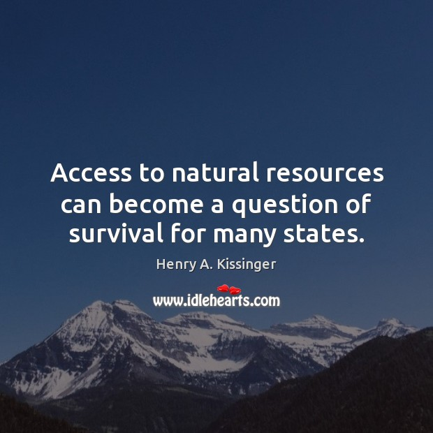 Access to natural resources can become a question of survival for many states. Henry A. Kissinger Picture Quote