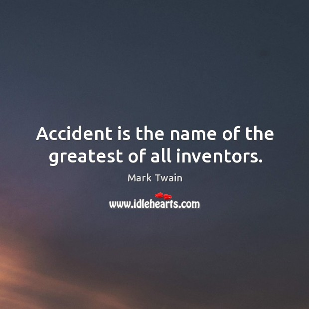 Accident is the name of the greatest of all inventors. Image