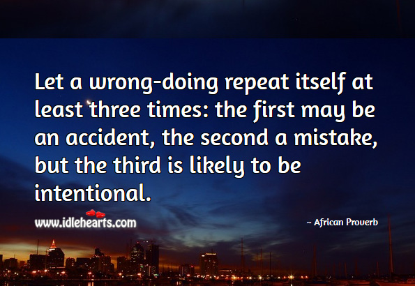 Let a wrong-doing repeat itself at least three times: the first may be an accident, the second a mistake, but the third is likely to be intentional. African Proverbs Image