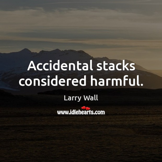 Accidental stacks considered harmful. Larry Wall Picture Quote