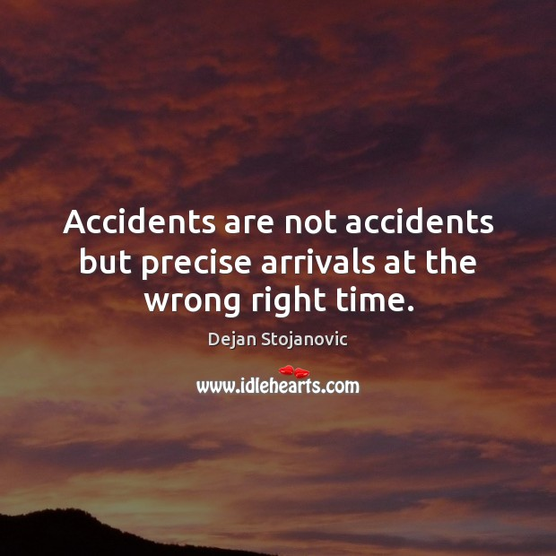 Accidents are not accidents but precise arrivals at the wrong right time. Image
