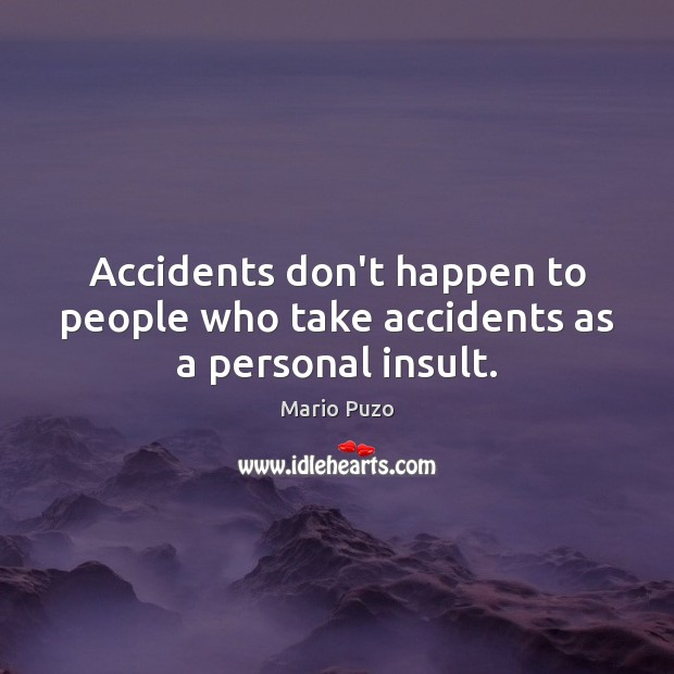 Accidents don't happen to people who take accidents as a personal insult. Mario Puzo Picture Quote