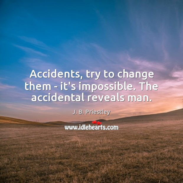 Image, Accidents, try to change them – it's impossible. The accidental reveals man.