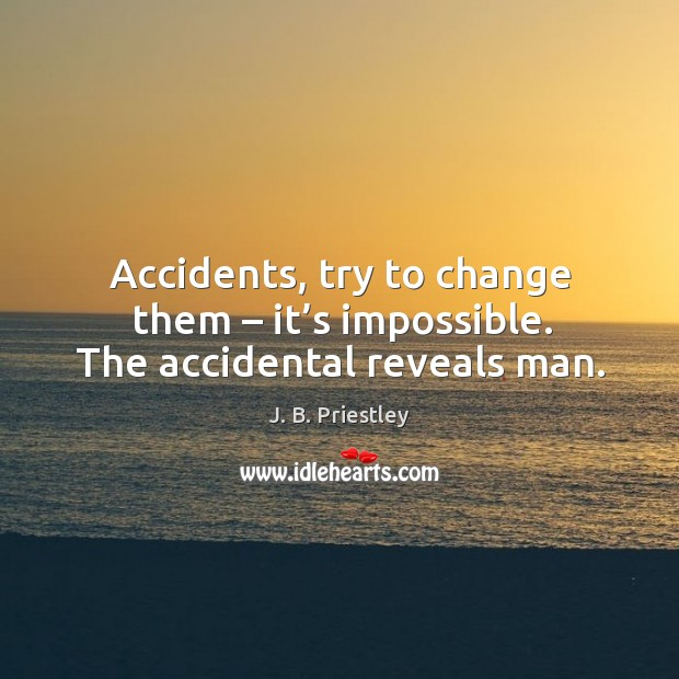 Accidents, try to change them – it's impossible. The accidental reveals man. Image
