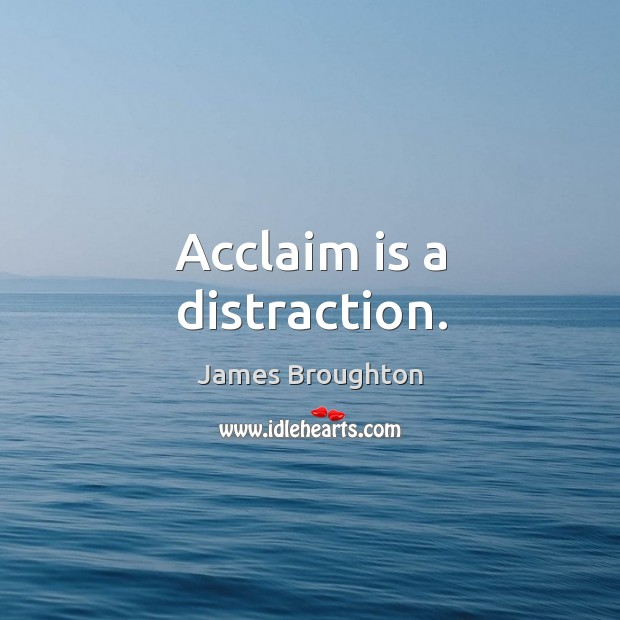 Acclaim is a distraction. Image