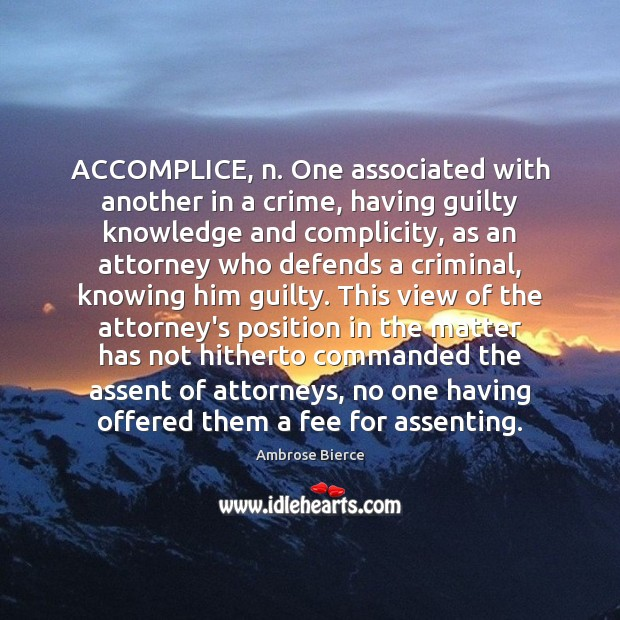 Image, ACCOMPLICE, n. One associated with another in a crime, having guilty knowledge