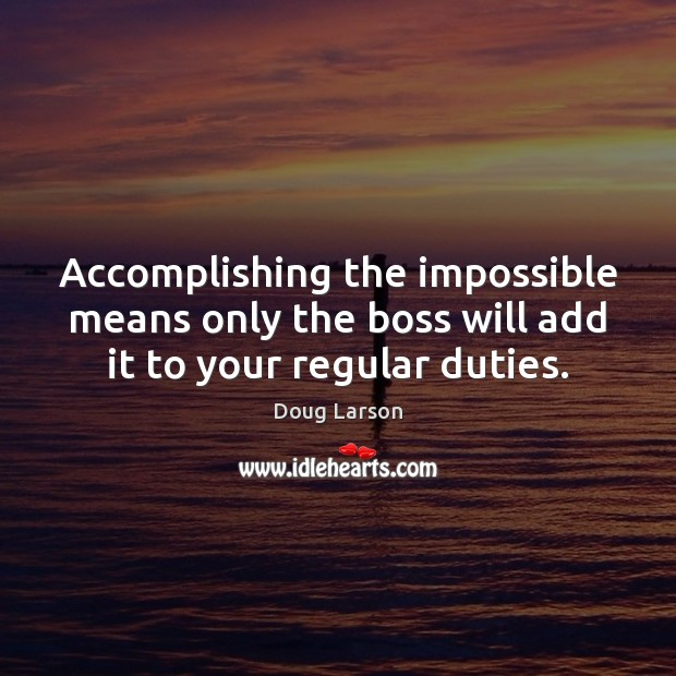 Accomplishing the impossible means only the boss will add it to your regular duties. Doug Larson Picture Quote
