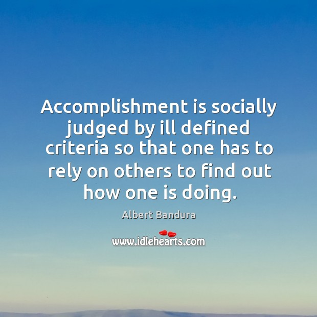 Accomplishment is socially judged by ill defined criteria so that one has to rely on others to find out how one is doing. Image