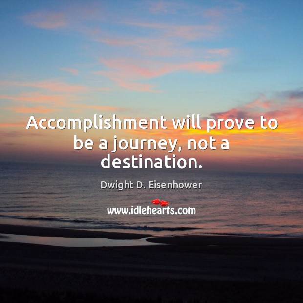 Image, Accomplishment will prove to be a journey, not a destination.