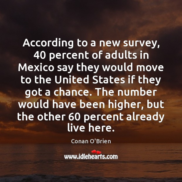 According to a new survey, 40 percent of adults in Mexico say they Conan O'Brien Picture Quote