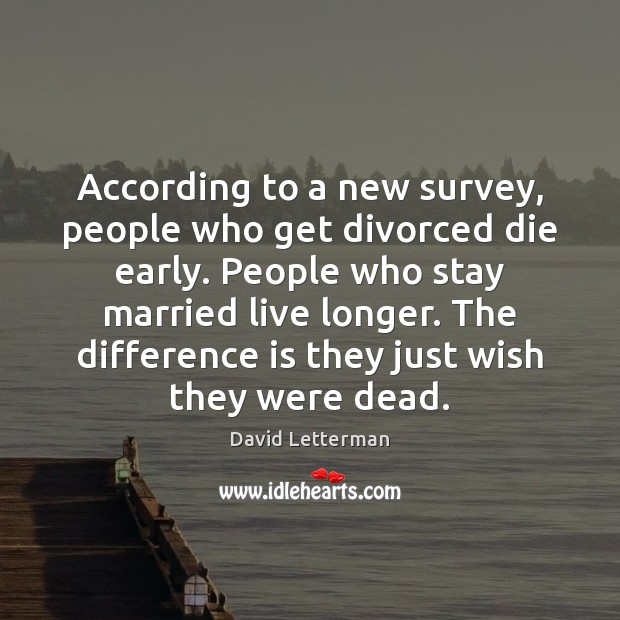 According to a new survey, people who get divorced die early. People David Letterman Picture Quote