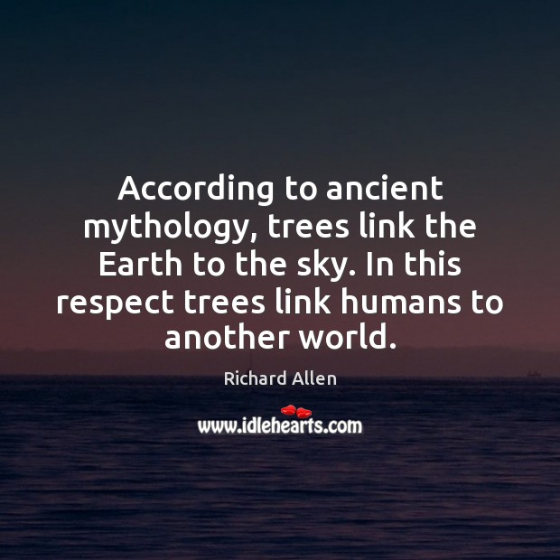 According to ancient mythology, trees link the Earth to the sky. In Richard Allen Picture Quote