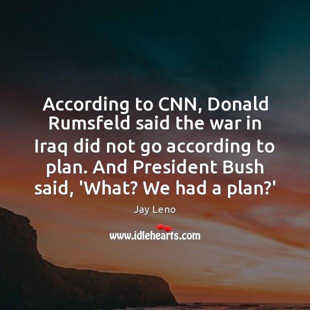 According to CNN, Donald Rumsfeld said the war in Iraq did not Image