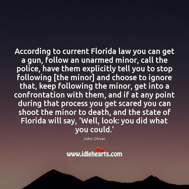 According to current Florida law you can get a gun, follow an John Oliver Picture Quote