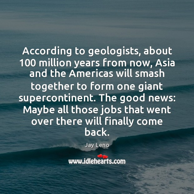 According to geologists, about 100 million years from now, Asia and the Americas Image