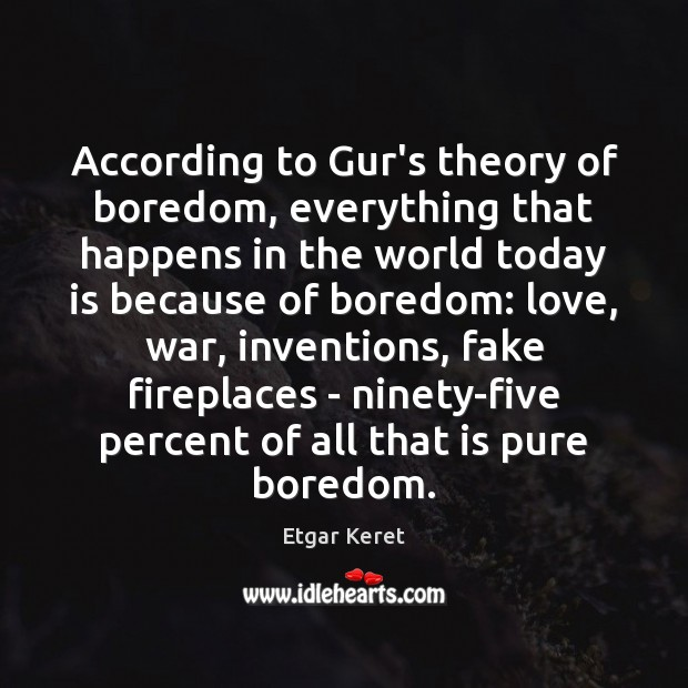 According to Gur's theory of boredom, everything that happens in the world Etgar Keret Picture Quote
