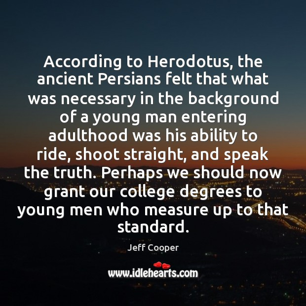 According to Herodotus, the ancient Persians felt that what was necessary in Jeff Cooper Picture Quote