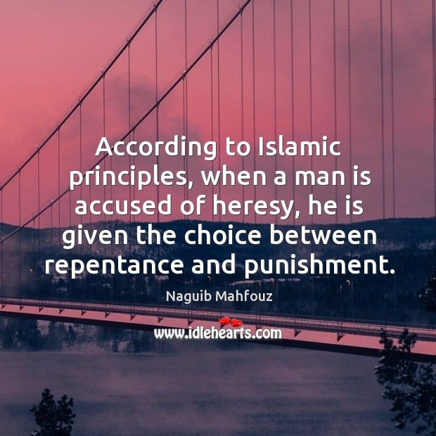 According to islamic principles, when a man is accused of heresy, he is given the choice between repentance and punishment. Naguib Mahfouz Picture Quote