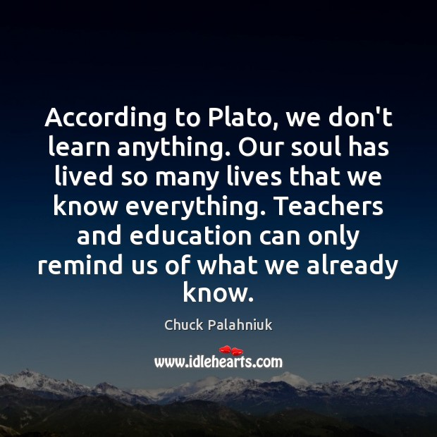 According to Plato, we don't learn anything. Our soul has lived so Chuck Palahniuk Picture Quote