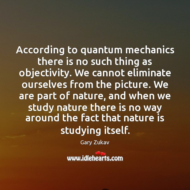 According to quantum mechanics there is no such thing as objectivity. We Image