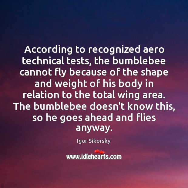 According to recognized aero technical tests, the bumblebee cannot fly because of Igor Sikorsky Picture Quote
