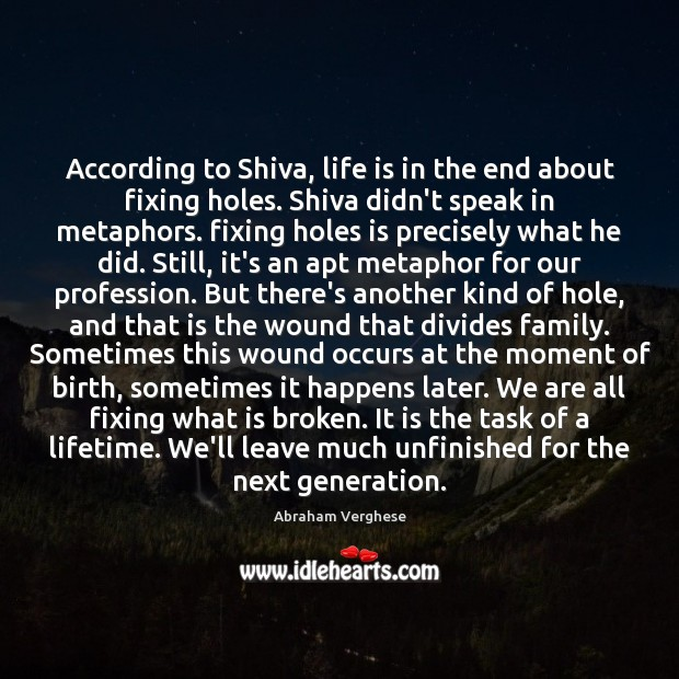 According to Shiva, life is in the end about fixing holes. Shiva Abraham Verghese Picture Quote