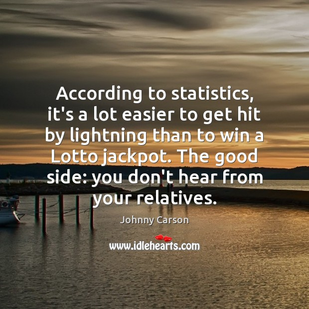 According to statistics, it's a lot easier to get hit by lightning Johnny Carson Picture Quote