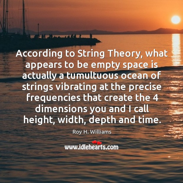 According to string theory, what appears to be empty space is actually a tumultuous Roy H. Williams Picture Quote