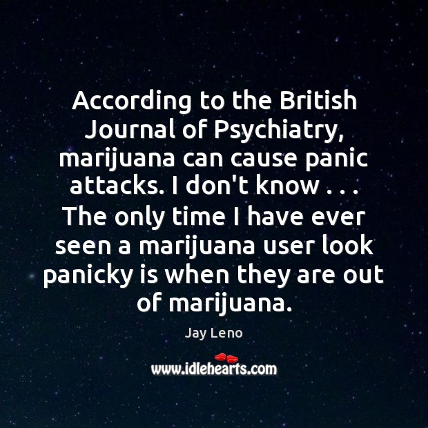 According to the British Journal of Psychiatry, marijuana can cause panic attacks. Jay Leno Picture Quote