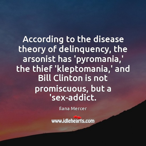 According to the disease theory of delinquency, the arsonist has 'pyromania,' Ilana Mercer Picture Quote