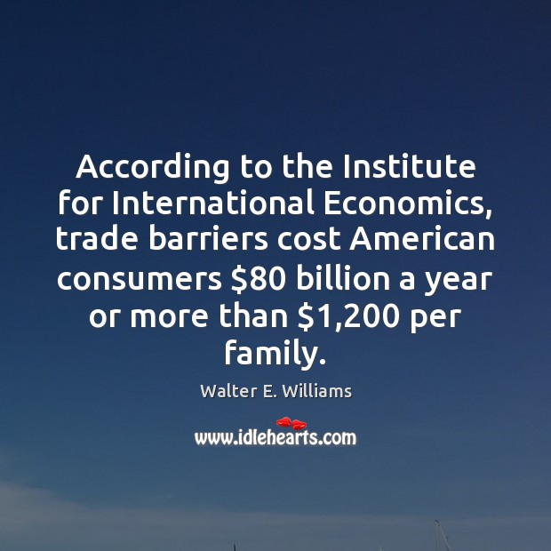 According to the Institute for International Economics, trade barriers cost American consumers $80 Walter E. Williams Picture Quote