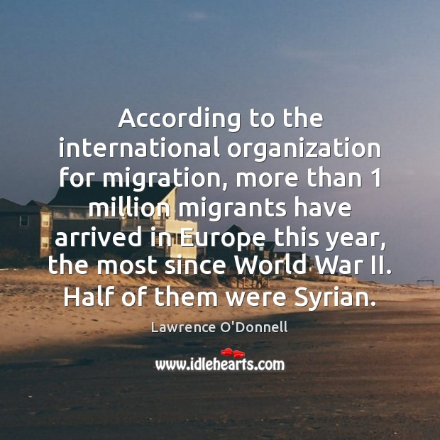 According to the international organization for migration, more than 1 million migrants have Lawrence O'Donnell Picture Quote