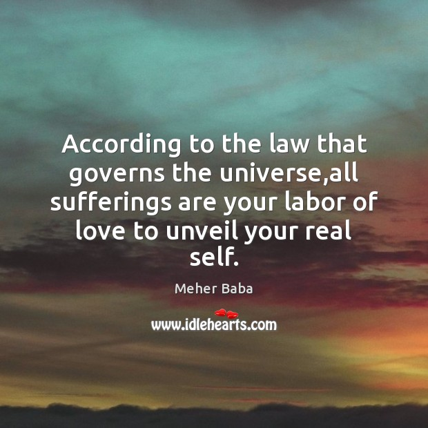 According to the law that governs the universe,all sufferings are your Meher Baba Picture Quote