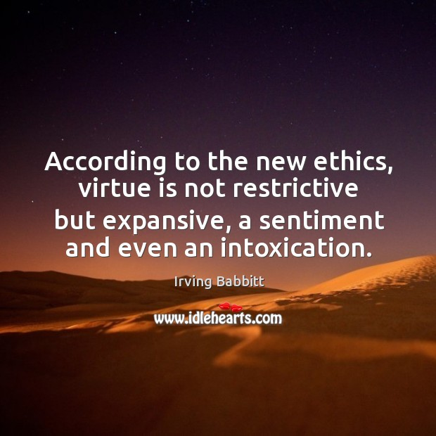 According to the new ethics, virtue is not restrictive but expansive, a sentiment and even an intoxication. Irving Babbitt Picture Quote