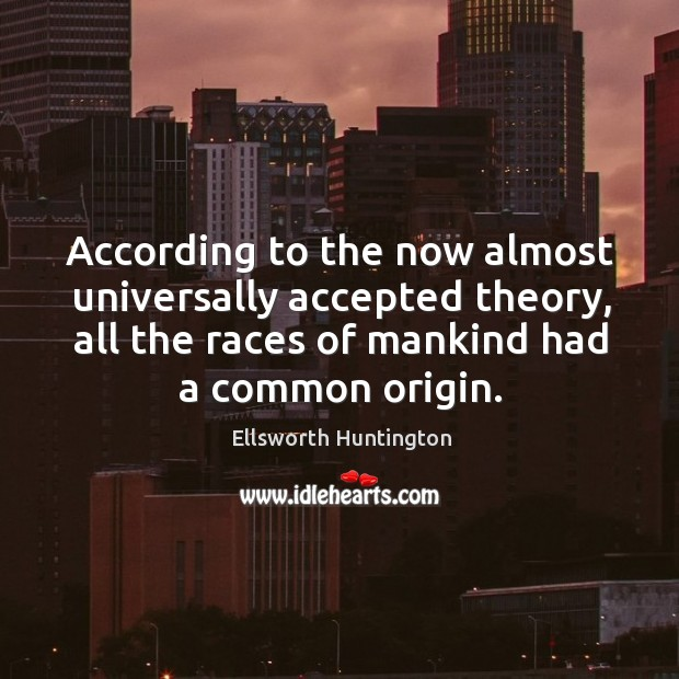 According to the now almost universally accepted theory, all the races of mankind had a common origin. Ellsworth Huntington Picture Quote
