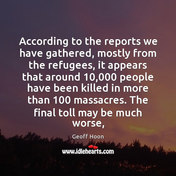 According to the reports we have gathered, mostly from the refugees, it Image